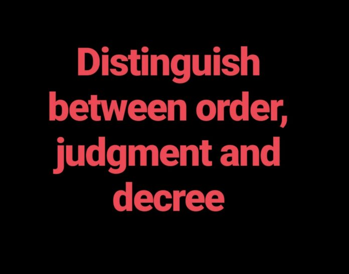 Distinguish between order, Judgment and Decree