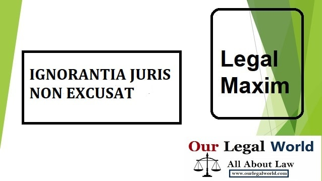 IGNORANTIA JURIS NON EXCUSAT LEGAL MAXIM